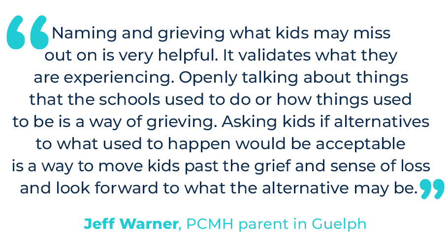 """""""Naming and grieving what kids may miss out on is very helpful. It validates what they are experiencing. Openly talking about things that the schools used to do or how things used to be is a way of grieving. Asking kids if alternatives to what used to happen would be acceptable is a way to move kids past the grief and sense of loss and look forward to what the alternative may be."""" – Jeff Warner, PCMH parent in Guelph."""